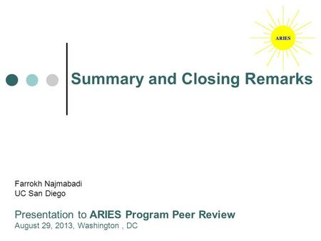 Summary and Closing Remarks Farrokh Najmabadi UC San Diego Presentation to ARIES Program Peer Review August 29, 2013, Washington, DC.