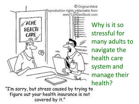 Why is it so stressful for many adults to navigate the health care system and manage their health?