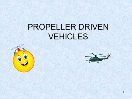 1 PROPELLER DRIVEN VEHICLES 2 What is a propeller? A propeller is a device which transmits energy by converting it into a push for propulsion of a vehicle.