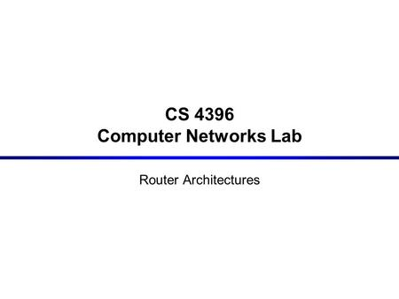CS 4396 Computer Networks Lab Router Architectures.