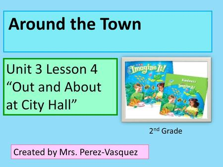 "Around the Town Unit 3 Lesson 4 ""Out and About at City Hall"" Created by Mrs. Perez-Vasquez 2 nd Grade."