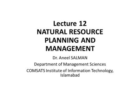 Lecture 12 NATURAL RESOURCE PLANNING AND MANAGEMENT Dr. Aneel SALMAN Department of Management Sciences COMSATS Institute of Information Technology, Islamabad.