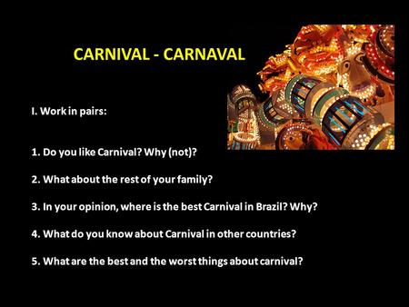 I. Work in pairs: 1. Do you like Carnival? Why (not)? 2. What about the rest of your family? 3. In your opinion, where is the best Carnival in Brazil?