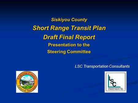 Siskiyou County Short Range Transit Plan Draft Final Report Presentation to the Steering Committee LSC Transportation Consultants.