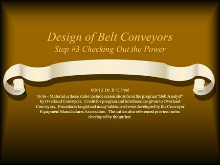 "Design of Belt Conveyors Step #3 Checking Out the Power ©2012 Dr. B. C. Paul Note – Material in these slides include screen shots from the program ""Belt."