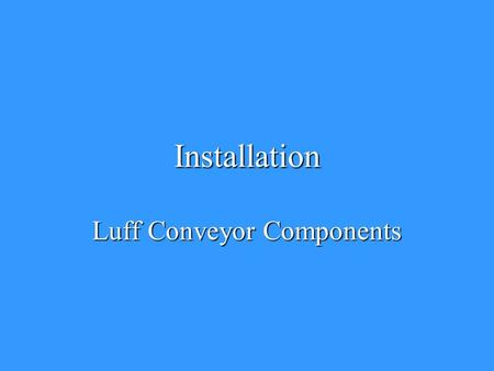 Installation Luff Conveyor Components. Structure AlignmentStructure Alignment –Parallel –Straight –Square –Level.