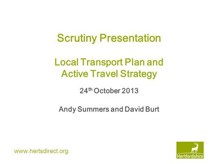 Www.hertsdirect.org Scrutiny Presentation Local Transport Plan and Active Travel Strategy 24 th October 2013 Andy Summers and David Burt.