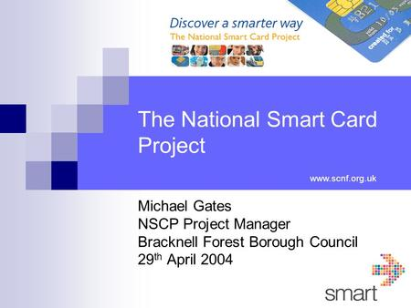 The National Smart Card Project Michael Gates NSCP Project Manager Bracknell Forest Borough Council 29 th April 2004 www.scnf.org.uk.