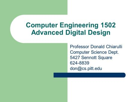 Computer Engineering 1502 Advanced Digital Design Professor Donald Chiarulli Computer Science Dept. 5427 Sennott Square 624-8839