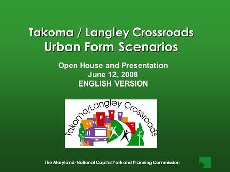The Maryland-National Capital Park and Planning Commission Takoma / Langley Crossroads Urban Form Scenarios Open House and Presentation June 12, 2008 ENGLISH.