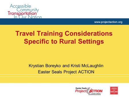 Www.projectaction.org Travel Training Considerations Specific to Rural Settings Krystian Boreyko and Kristi McLaughlin Easter Seals Project ACTION.
