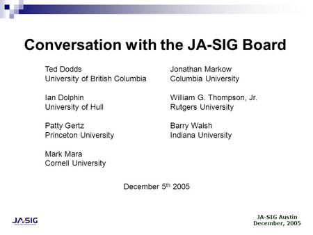 JA-SIG Austin December, 2005 Conversation with the JA-SIG Board Ted Dodds University of British Columbia Ian Dolphin University of Hull Patty Gertz Princeton.