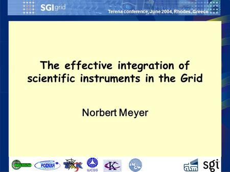 Terena conference, June 2004, Rhodes, Greece Norbert Meyer The effective integration of scientific instruments in the Grid.