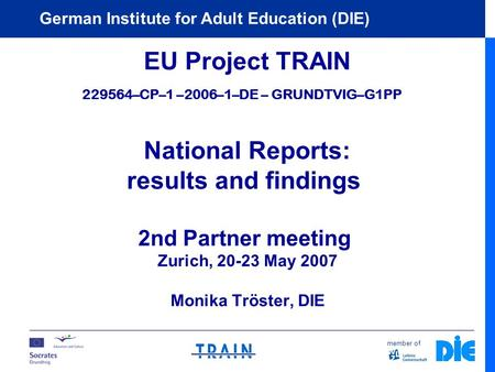 Member of German Institute for Adult Education (DIE) EU Project TRAIN 229564–CP–1 –2006–1–DE – GRUNDTVIG–G1PP National Reports: results and findings 2nd.