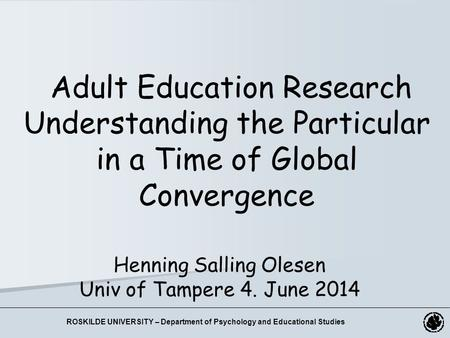 Henning Salling Olesen Univ of Tampere 4. June 2014 Adult Education Research Understanding the Particular in a Time of Global Convergence ROSKILDE UNIVERSITY.