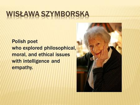 Polish poet who explored philosophical, moral, and ethical issues with intelligence and empathy.