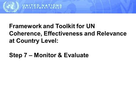 Framework and Toolkit for UN Coherence, Effectiveness and Relevance at Country Level: Step 7 – Monitor & Evaluate.