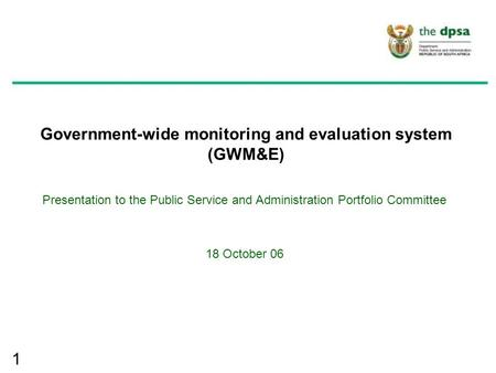 1 Government-wide monitoring and evaluation system (GWM&E) Presentation to the Public Service and Administration Portfolio Committee 18 October 06.