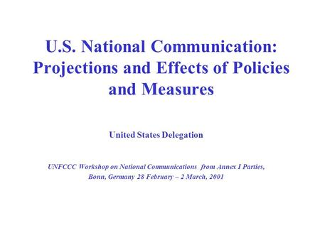 U.S. National Communication: Projections and Effects of Policies and Measures United States Delegation UNFCCC Workshop on National Communications from.
