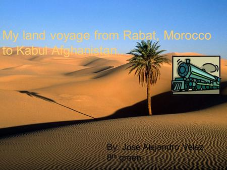 My land voyage from Rabat, Morocco to Kabul Afghanistan.. By: Jose Alejandro Velez 8 th green.
