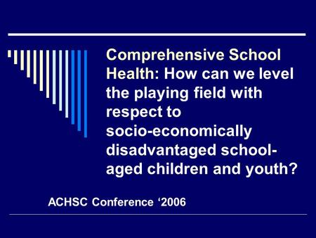 Comprehensive School Health: How can we level the playing field with respect to socio-economically disadvantaged school- aged children and youth? ACHSC.