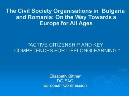 "Elisabeth Bittner DG EAC European Commission The Civil Society Organisations in Bulgaria and Romania: On the Way Towards a Europe for All Ages ""ACTIVE."