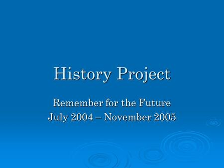 History Project Remember for the Future July 2004 – November 2005.
