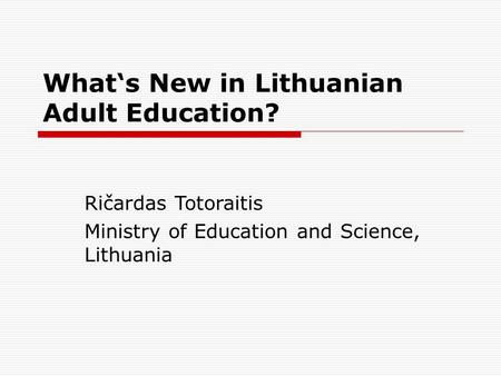 What's New in Lithuanian Adult Education? Ričardas Totoraitis Ministry of Education and Science, Lithuania.