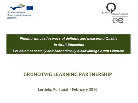 GRUNDTVIG LEARNING PARTNERSHIP Lordelo, Portugal – February 2010 Finding innovative ways of defining and measuring Quality in Adult Education Provision.