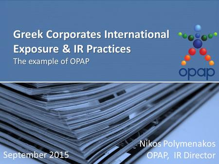 Greek Corporates International Exposure & IR Practices The example of OPAP Nikos Polymenakos OPAP, IR Director September 2015.