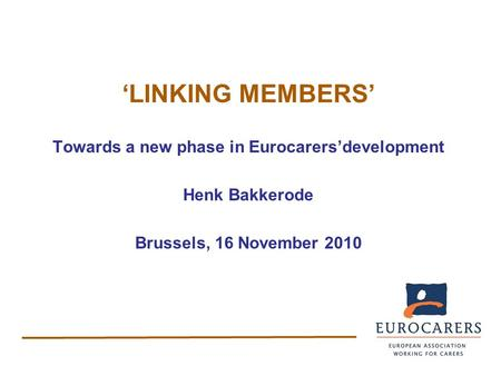 'LINKING MEMBERS' Towards a new phase in Eurocarers'development Henk Bakkerode Brussels, 16 November 2010.