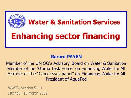 Water & Sanitation Services Enhancing sector financing WWF5, Session 5.1.1 Istanbul, 18 March 2009 Gerard PAYEN Member of the UN SG's Advisory Board on.