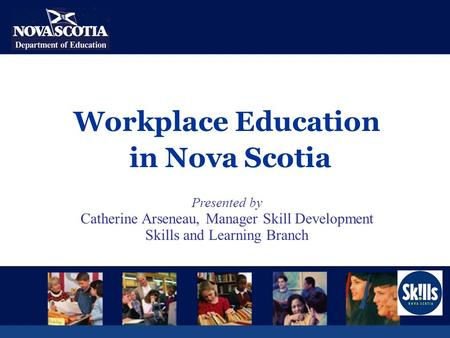 Workplace Education in Nova Scotia Presented by Catherine Arseneau, Manager Skill Development Skills and Learning Branch.