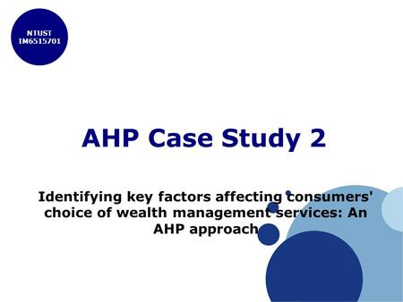 NTUST IM6515701 AHP Case Study 2 Identifying key factors affecting consumers' choice of wealth management services: An AHP approach.