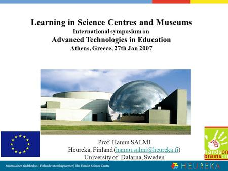 Learning in Science Centres and Museums International symposium on Advanced Technologies in Education Athens, Greece, 27th Jan 2007 Prof. Hannu SALMI Heureka,