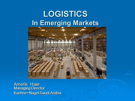 LOGISTICS In Emerging Markets Amerik Haer Managing Director Kuehne+Nagel Saudi Arabia.