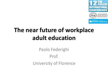 The near future of workplace adult education Paolo Federighi Prof. University of Florence.