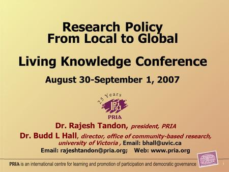 Research Policy From Local to Global Living Knowledge Conference August 30-September 1, 2007 Dr. Rajesh Tandon, president, PRIA Dr. Budd L Hall, director,