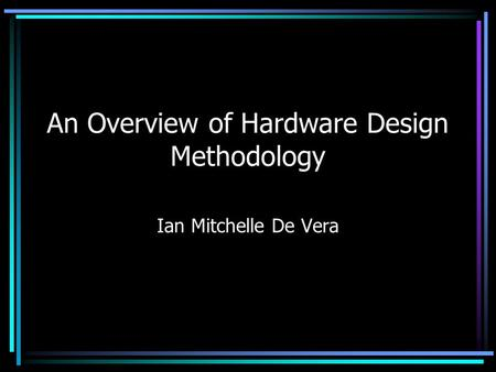 An Overview of Hardware Design Methodology Ian Mitchelle De Vera.