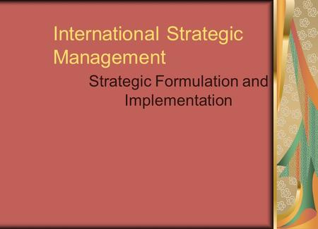 International Strategic Management Strategic Formulation and Implementation.