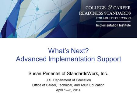 What's Next? Advanced Implementation Support Susan Pimentel of StandardsWork, Inc. U.S. Department of Education Office of Career, Technical, and Adult.