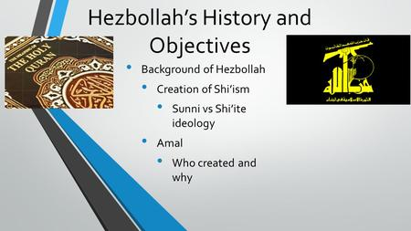Hezbollah's History and Objectives Background of Hezbollah Creation of Shi'ism Sunni vs Shi'ite ideology Amal Who created and why.