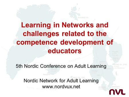 Learning in Networks and challenges related to the competence development of educators 5th Nordic Conference on Adult Learning Nordic Network for Adult.