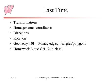 10/7/04© University of Wisconsin, CS559 Fall 2004 Last Time Transformations Homogeneous coordinates Directions Rotation Geometry 101 – Points, edges, triangles/polygons.