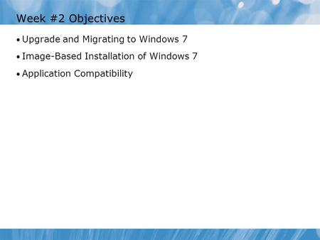 Week #2 Objectives Upgrade and Migrating to Windows 7 Image-Based Installation of Windows 7 Application Compatibility.