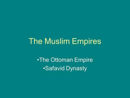 The Muslim Empires The Ottoman Empire Safavid Dynasty.