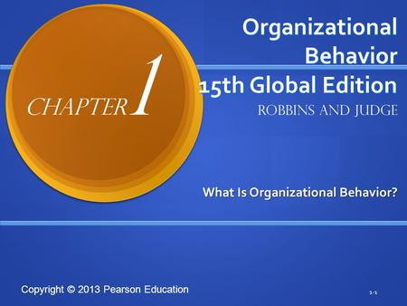 Copyright © 2013 Pearson Education Organizational Behavior 15th Global Edition What Is Organizational Behavior? 1-1 Robbins and Judge Chapter 1.