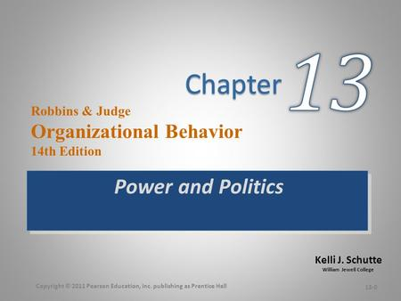 Kelli J. Schutte William Jewell College Robbins & Judge Organizational Behavior 14th Edition Power and Politics 13-0 Copyright © 2011 Pearson Education,