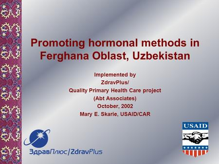 Promoting hormonal methods in Ferghana Oblast, Uzbekistan Implemented by ZdravPlus/ Quality Primary Health Care project (Abt Associates) October, 2002.