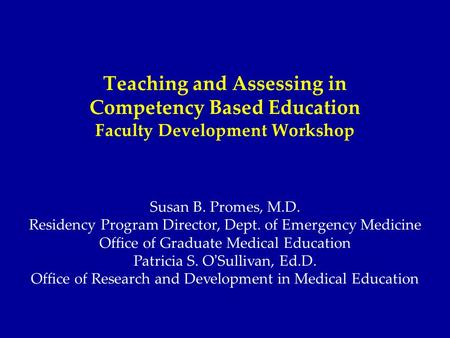 Teaching and Assessing in Competency Based Education Faculty Development Workshop Susan B. Promes, M.D. Residency Program Director, Dept. of Emergency.
